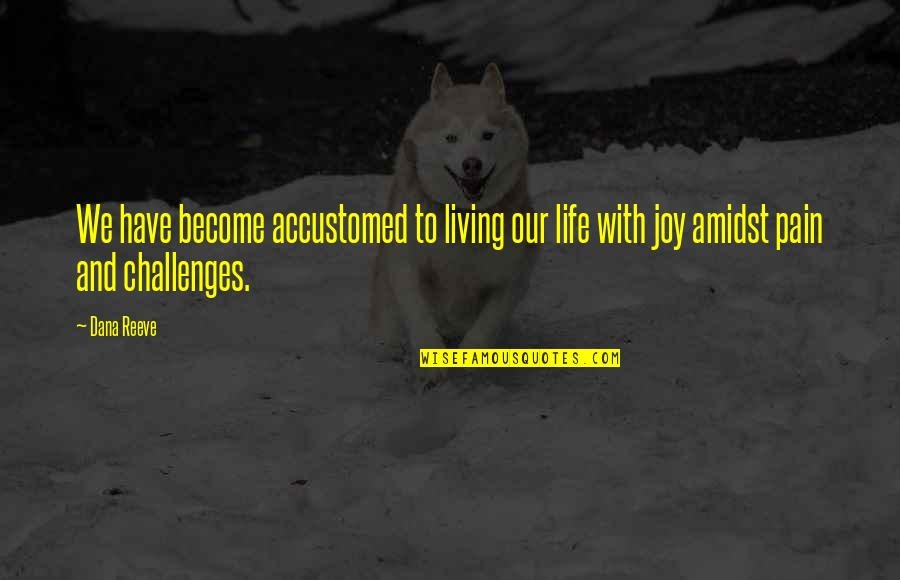 Living Our Life Quotes By Dana Reeve: We have become accustomed to living our life