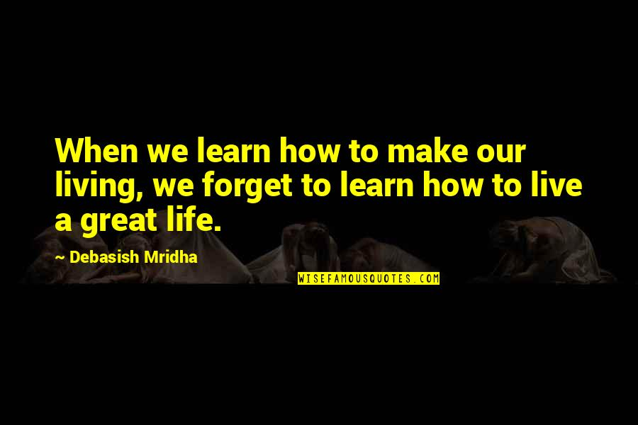 Living Our Life Quotes By Debasish Mridha: When we learn how to make our living,