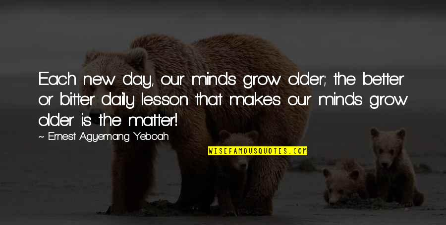 Living Our Life Quotes By Ernest Agyemang Yeboah: Each new day, our minds grow older; the