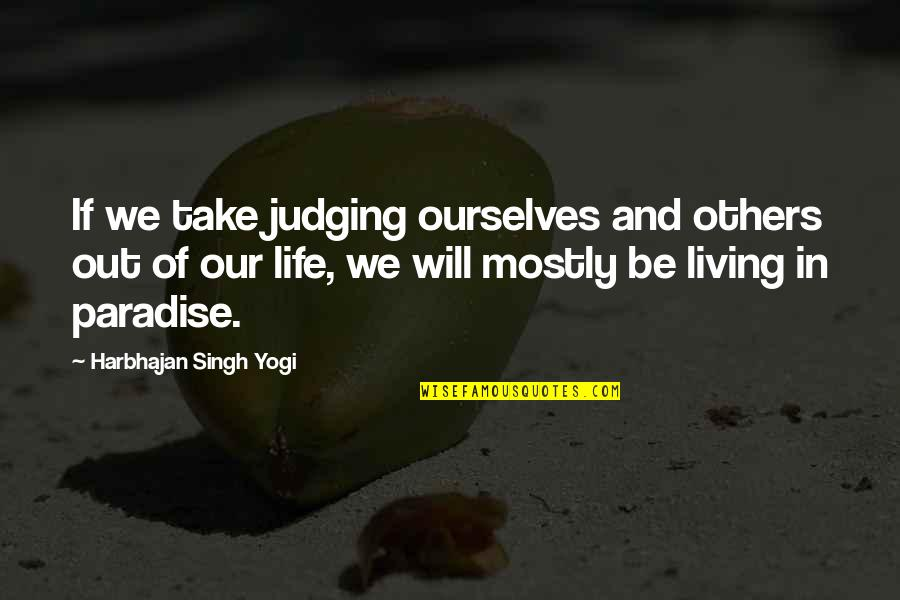 Living Our Life Quotes By Harbhajan Singh Yogi: If we take judging ourselves and others out
