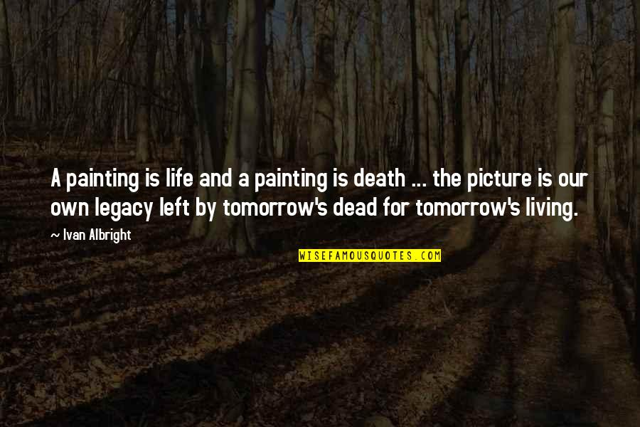 Living Our Life Quotes By Ivan Albright: A painting is life and a painting is