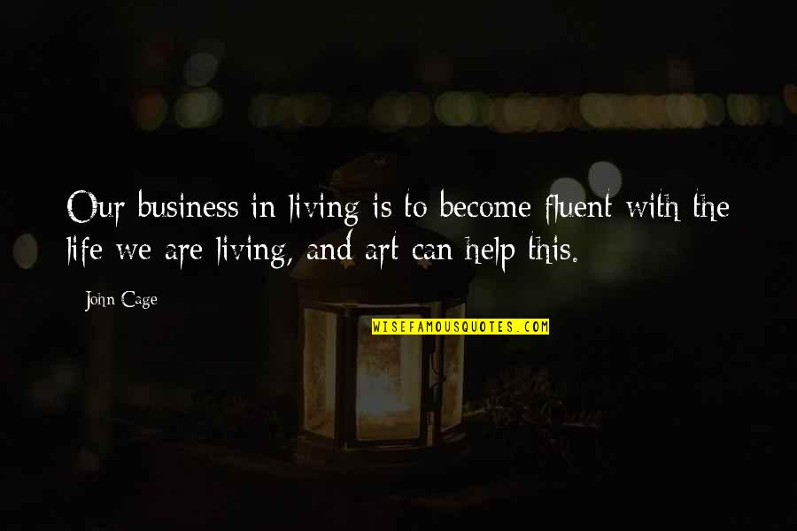 Living Our Life Quotes By John Cage: Our business in living is to become fluent