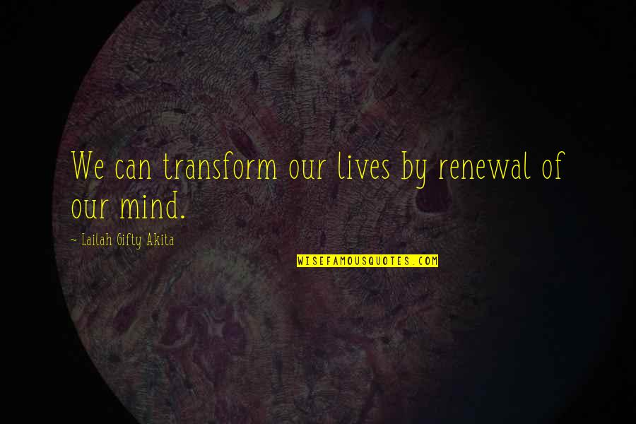 Living Our Life Quotes By Lailah Gifty Akita: We can transform our lives by renewal of