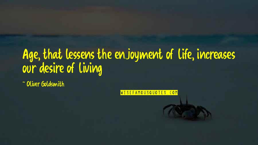 Living Our Life Quotes By Oliver Goldsmith: Age, that lessens the enjoyment of life, increases
