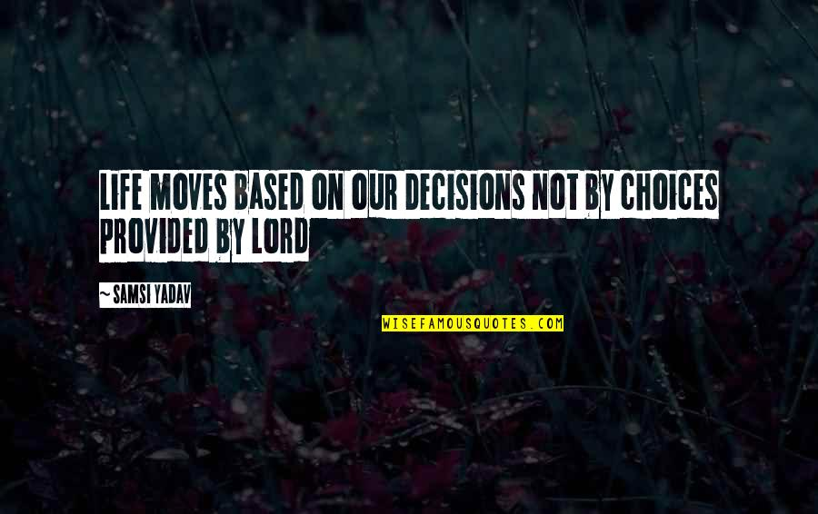 Living Our Life Quotes By Samsi Yadav: Life moves based on our Decisions not by