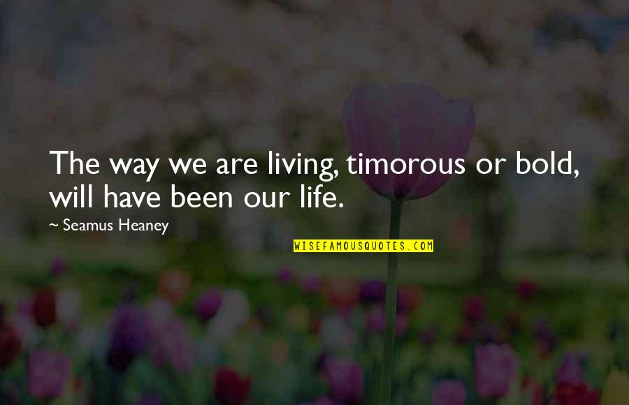 Living Our Life Quotes By Seamus Heaney: The way we are living, timorous or bold,