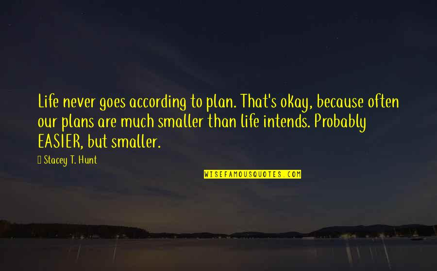 Living Our Life Quotes By Stacey T. Hunt: Life never goes according to plan. That's okay,