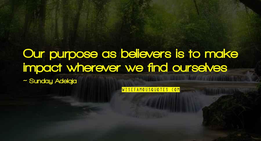 Living Our Life Quotes By Sunday Adelaja: Our purpose as believers is to make impact