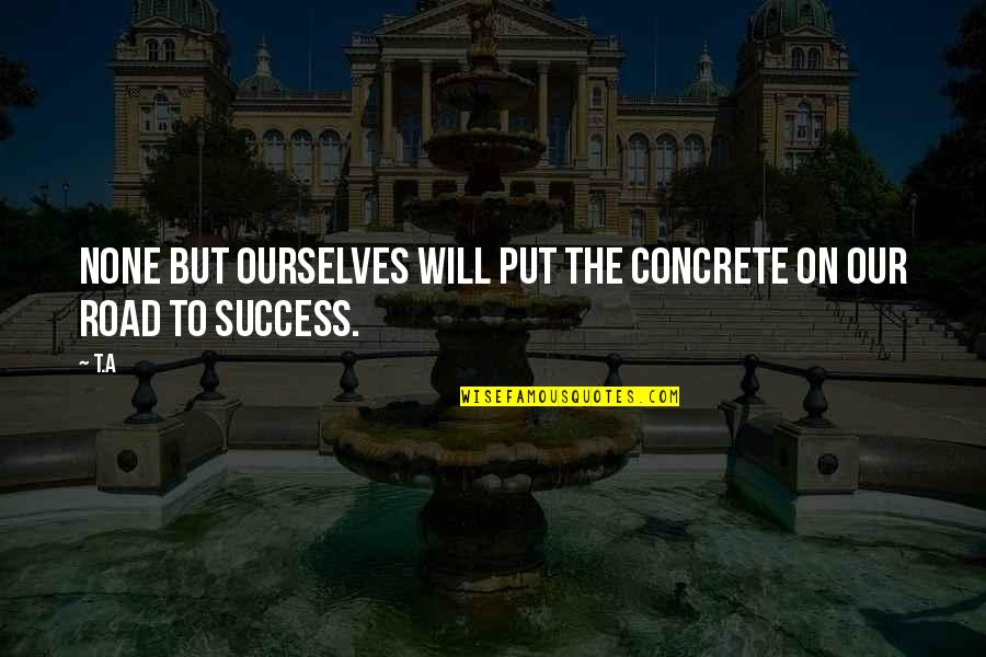 Living Our Life Quotes By T.A: None but ourselves will put the concrete on
