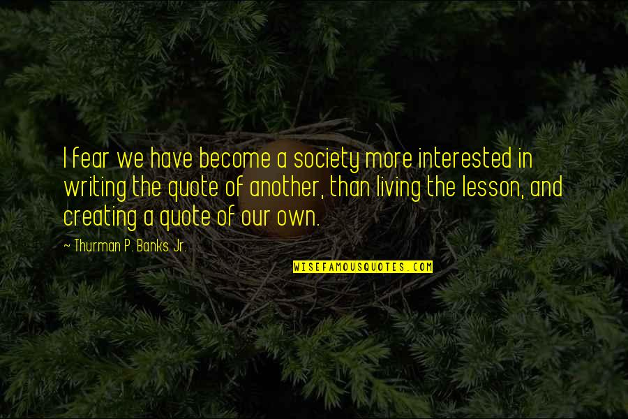 Living Our Life Quotes By Thurman P. Banks Jr.: I fear we have become a society more