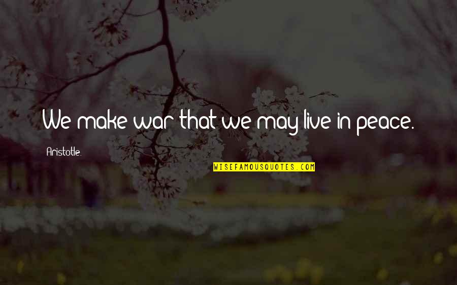 Living Outside The Box Quotes By Aristotle.: We make war that we may live in