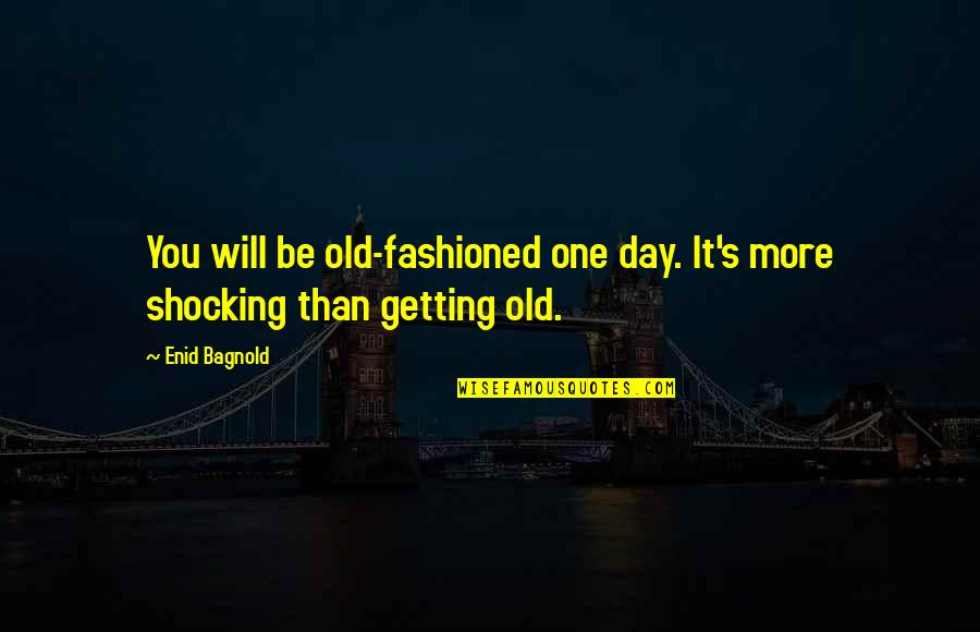 Living Outside The Box Quotes By Enid Bagnold: You will be old-fashioned one day. It's more