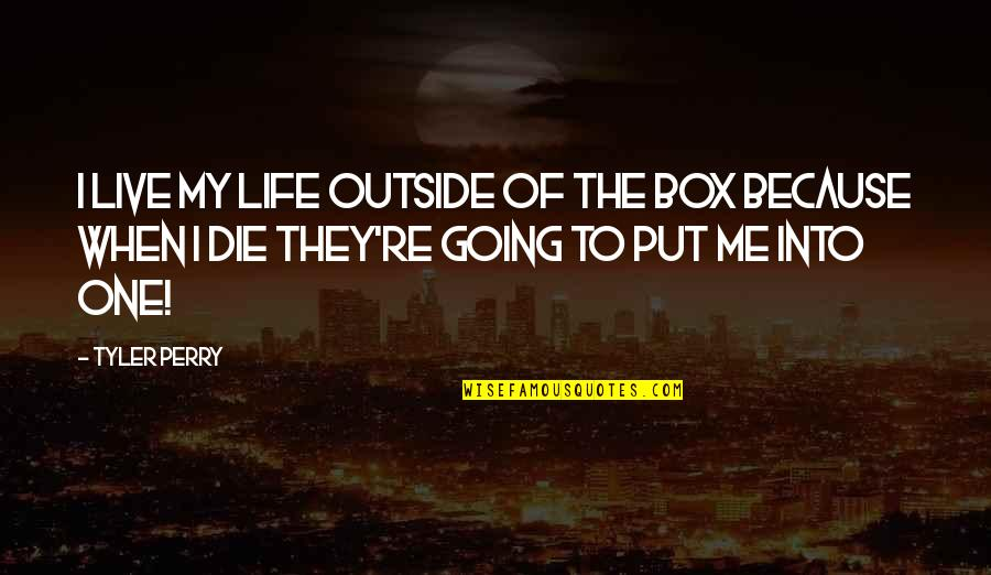 Living Outside The Box Quotes By Tyler Perry: I live my life outside of the box