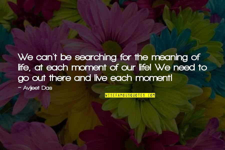 Living Sayings And Quotes By Avijeet Das: We can't be searching for the meaning of