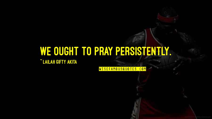 Living Sayings And Quotes By Lailah Gifty Akita: We ought to pray persistently.