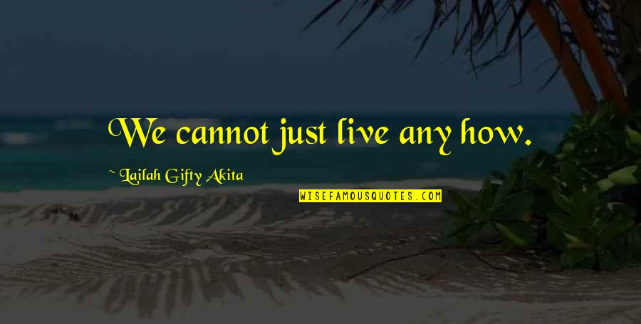 Living Sayings And Quotes By Lailah Gifty Akita: We cannot just live any how.