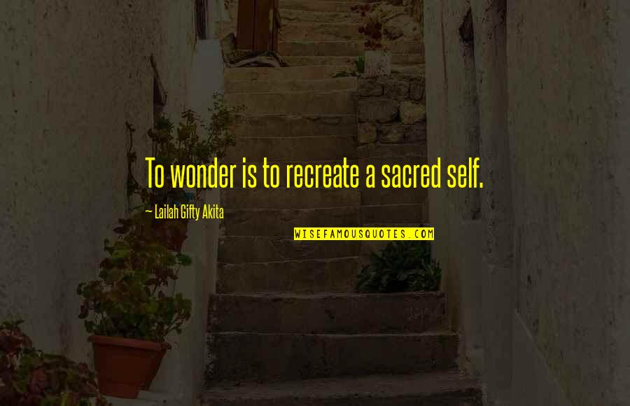 Living Sayings And Quotes By Lailah Gifty Akita: To wonder is to recreate a sacred self.