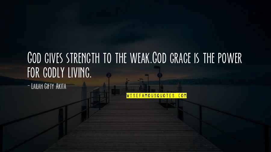 Living Sayings And Quotes By Lailah Gifty Akita: God gives strength to the weak.God grace is