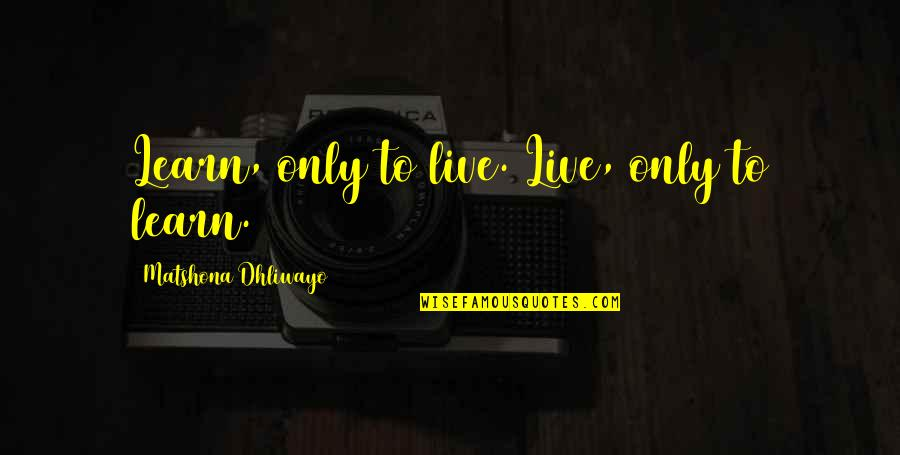 Living Sayings And Quotes By Matshona Dhliwayo: Learn, only to live. Live, only to learn.
