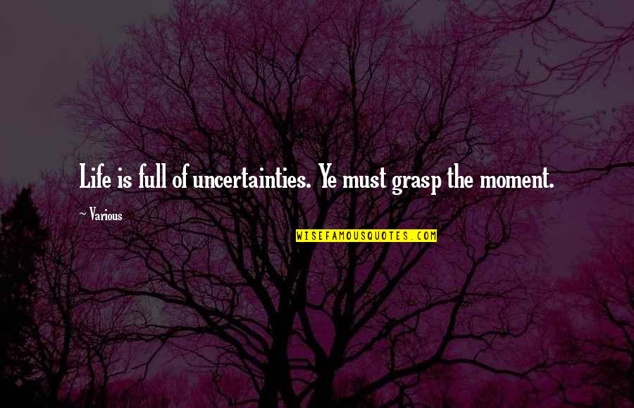 Living Sayings And Quotes By Various: Life is full of uncertainties. Ye must grasp