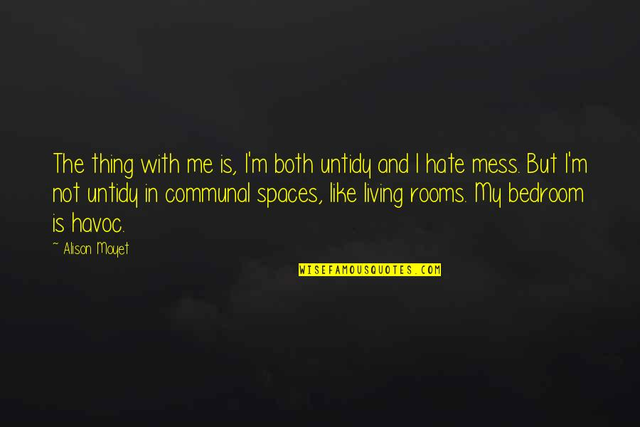 Living Spaces Quotes By Alison Moyet: The thing with me is, I'm both untidy