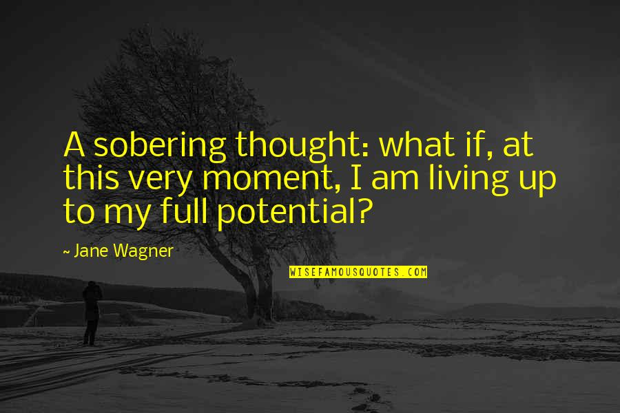 Living To Your Full Potential Quotes By Jane Wagner: A sobering thought: what if, at this very
