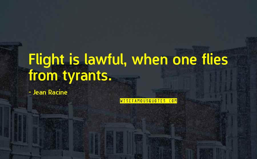 Living Young And Having Fun Quotes By Jean Racine: Flight is lawful, when one flies from tyrants.