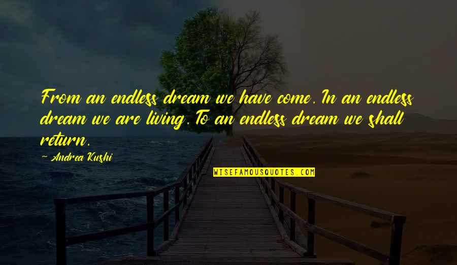 Living Your Dream Life Quotes By Andrea Kushi: From an endless dream we have come. In