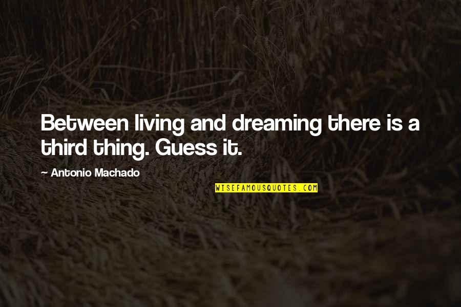 Living Your Dream Life Quotes By Antonio Machado: Between living and dreaming there is a third