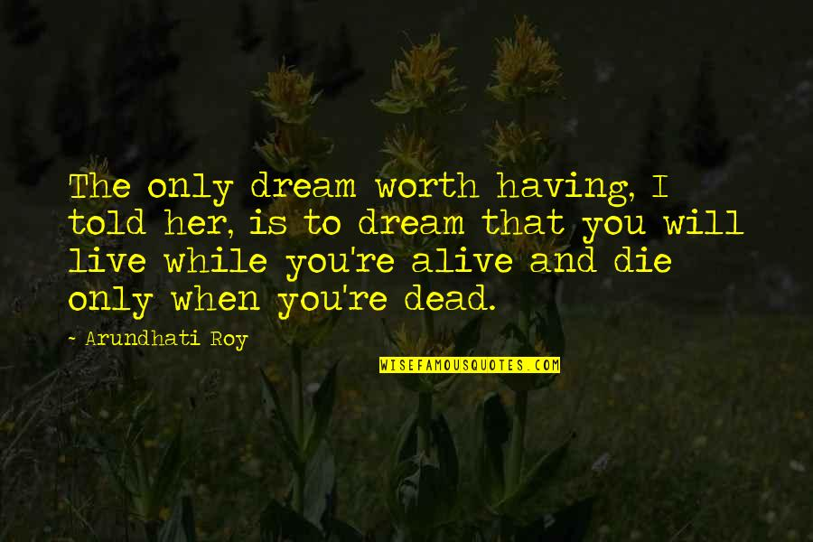 Living Your Dream Life Quotes By Arundhati Roy: The only dream worth having, I told her,