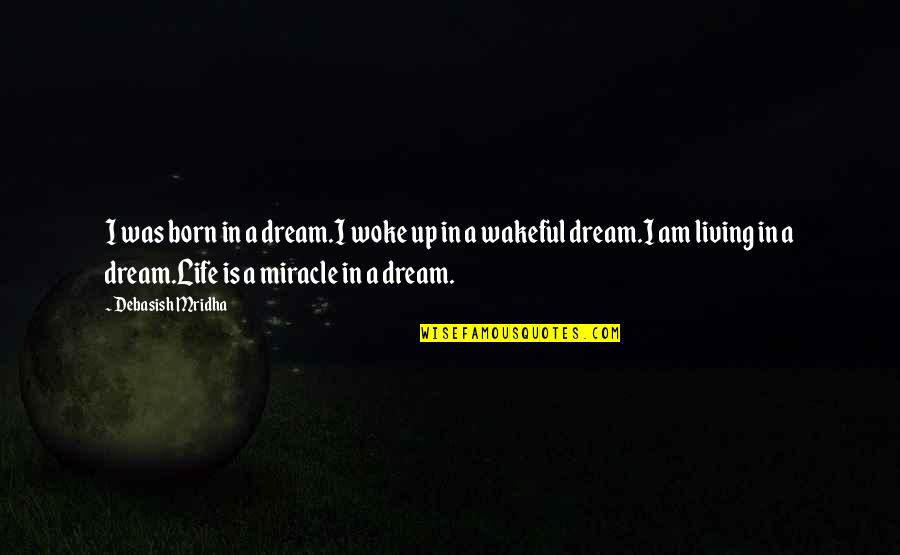 Living Your Dream Life Quotes By Debasish Mridha: I was born in a dream.I woke up