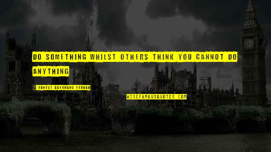 Living Your Dream Life Quotes By Ernest Agyemang Yeboah: do something whilst others think you cannot do