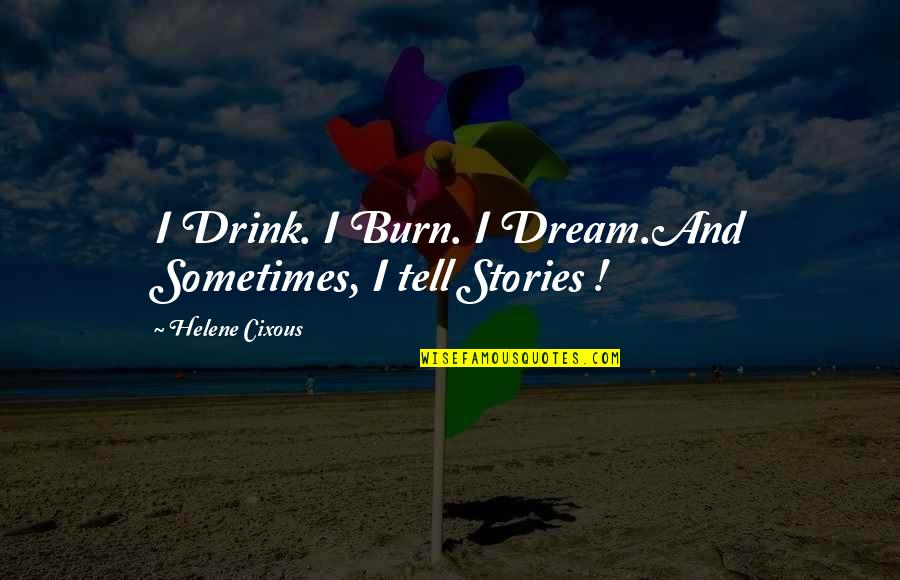 Living Your Dream Life Quotes By Helene Cixous: I Drink. I Burn. I Dream.And Sometimes, I