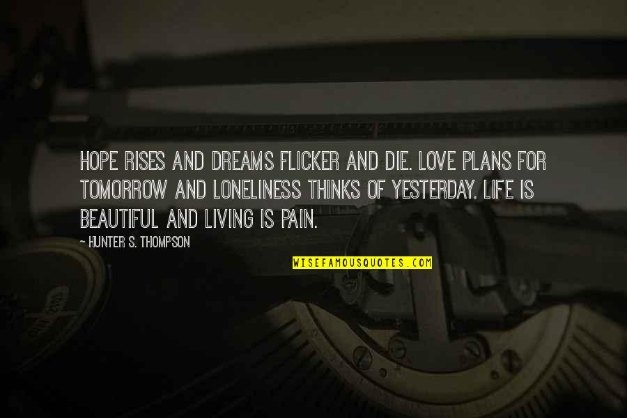 Living Your Dream Life Quotes By Hunter S. Thompson: Hope rises and dreams flicker and die. Love