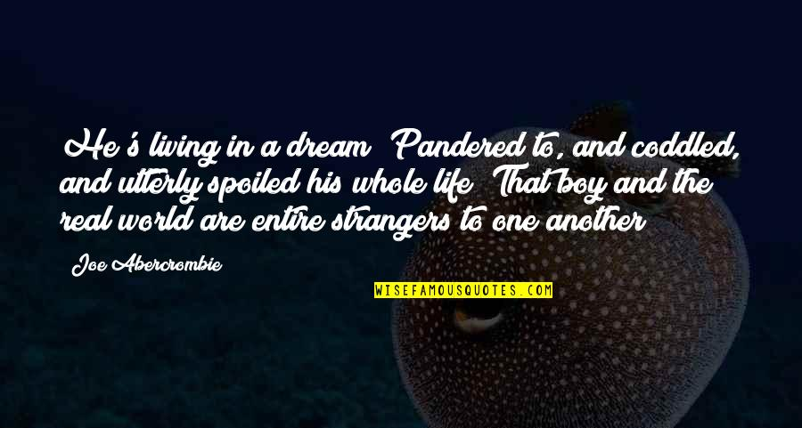 Living Your Dream Life Quotes By Joe Abercrombie: He's living in a dream! Pandered to, and