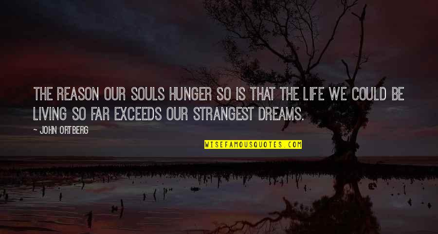 Living Your Dream Life Quotes By John Ortberg: The reason our souls hunger so is that