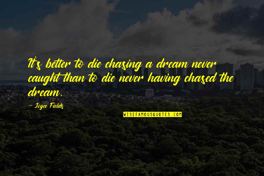 Living Your Dream Life Quotes By Joyce Fields: It's better to die chasing a dream never