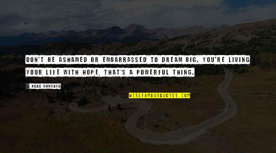 Living Your Dream Life Quotes By Kara Goucher: Don't be ashamed or embarrassed to dream big.