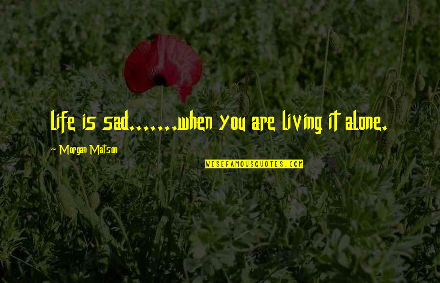 Living Your Dream Life Quotes By Morgan Matson: life is sad.......when you are living it alone.