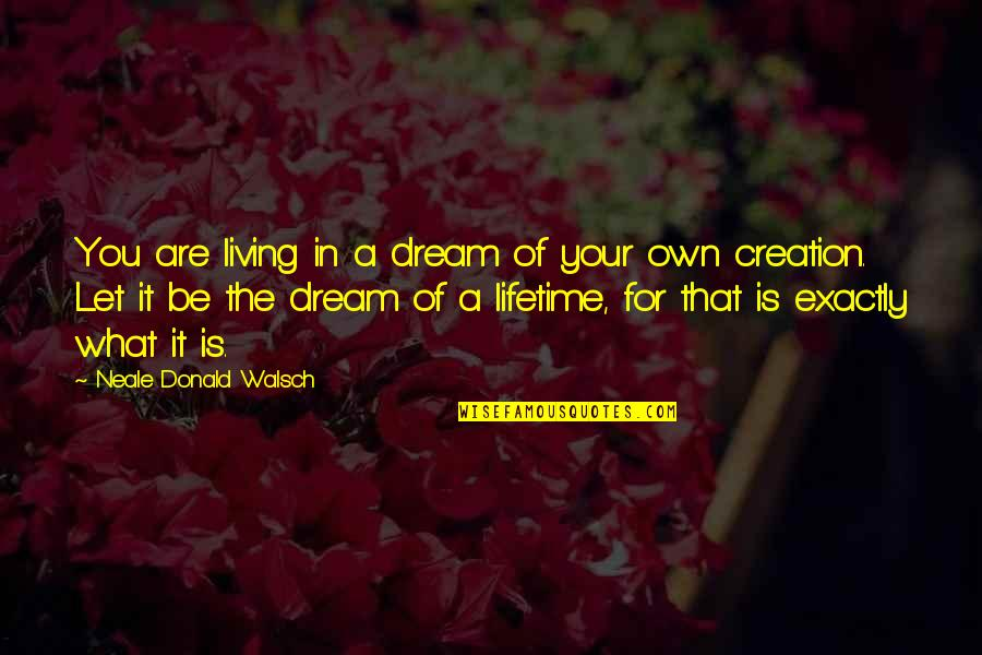Living Your Dream Life Quotes By Neale Donald Walsch: You are living in a dream of your