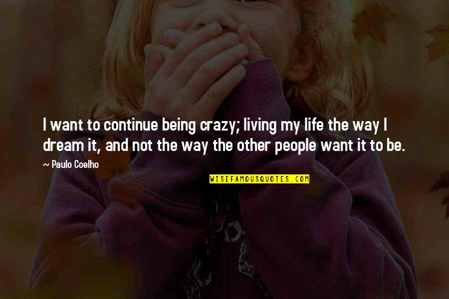 Living Your Dream Life Quotes By Paulo Coelho: I want to continue being crazy; living my