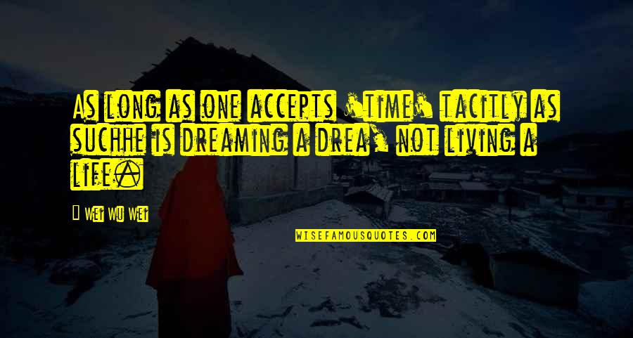 Living Your Dream Life Quotes By Wei Wu Wei: As long as one accepts 'time' tacitly as