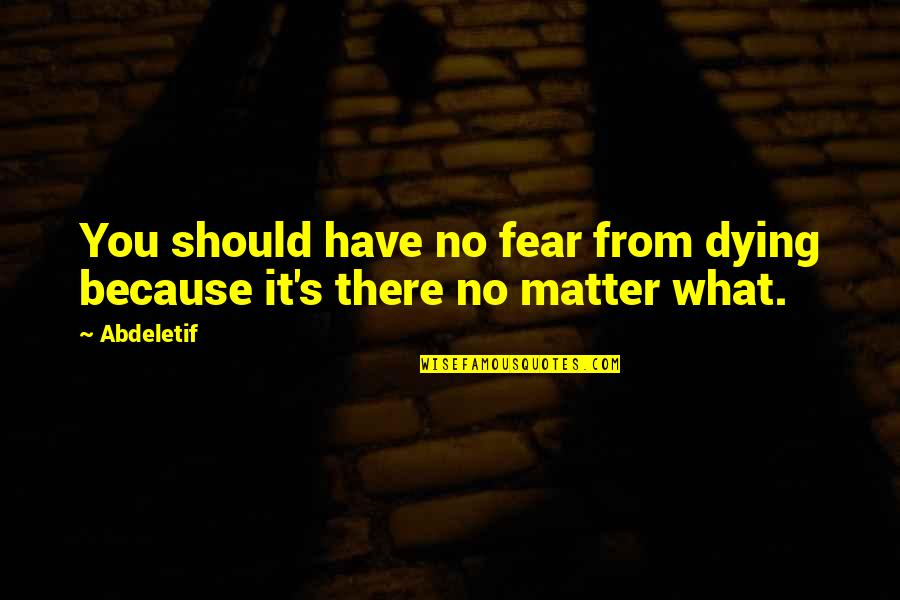 Living Your Life In Fear Quotes By Abdeletif: You should have no fear from dying because