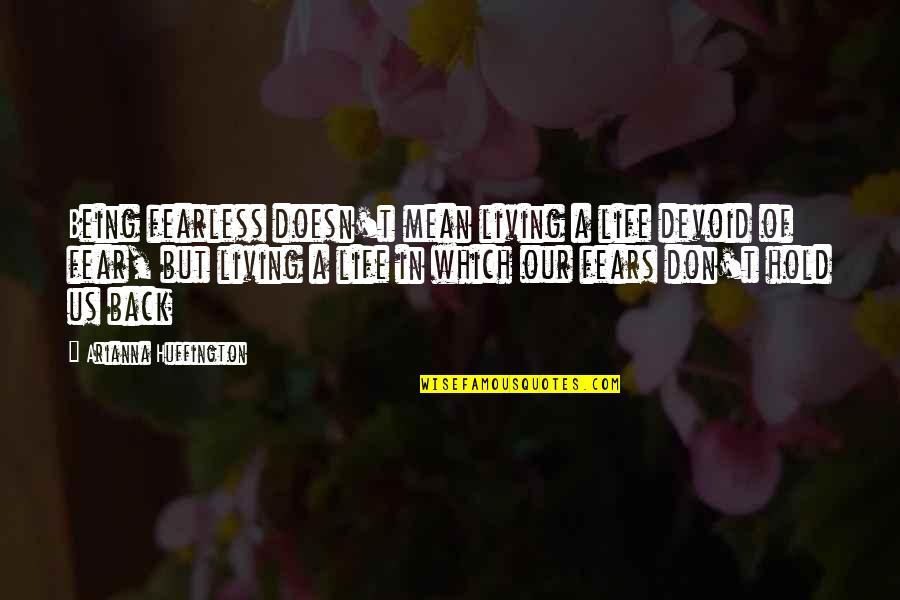 Living Your Life In Fear Quotes By Arianna Huffington: Being fearless doesn't mean living a life devoid