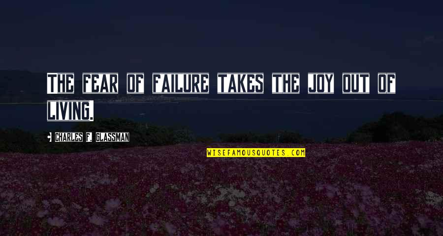 Living Your Life In Fear Quotes By Charles F. Glassman: The fear of failure takes the joy out