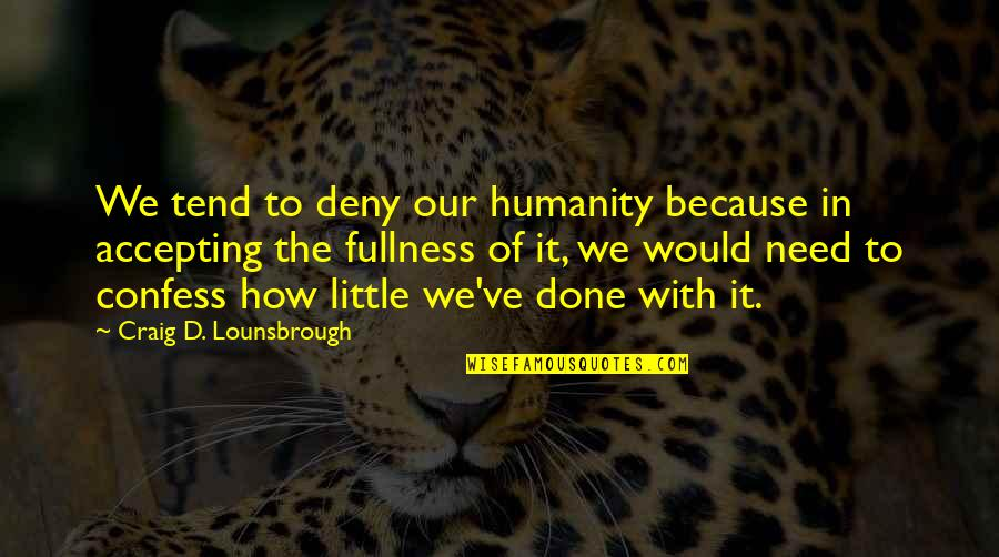 Living Your Life In Fear Quotes By Craig D. Lounsbrough: We tend to deny our humanity because in