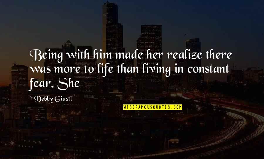 Living Your Life In Fear Quotes By Debby Giusti: Being with him made her realize there was