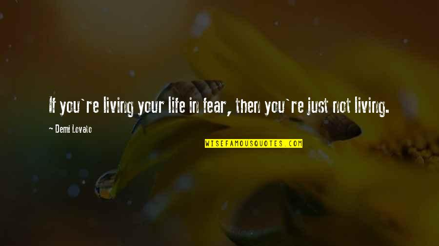 Living Your Life In Fear Quotes By Demi Lovato: If you're living your life in fear, then