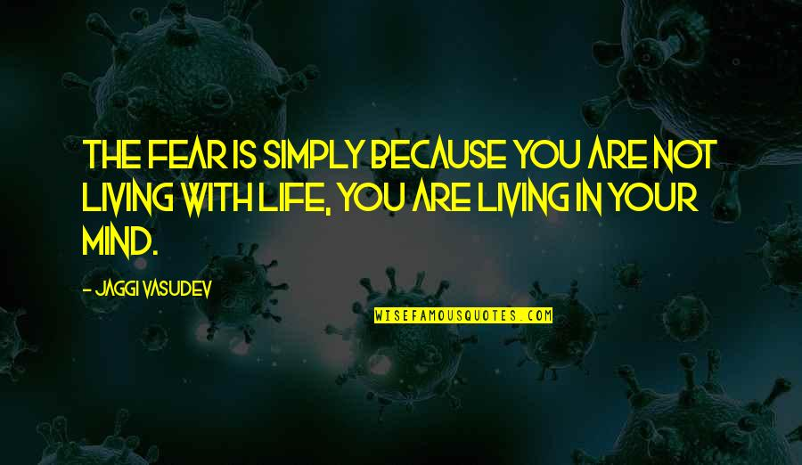 Living Your Life In Fear Quotes By Jaggi Vasudev: The fear is simply because you are not