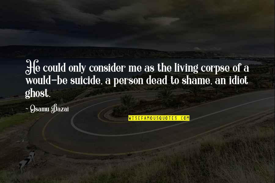 Living Your Life In Fear Quotes By Osamu Dazai: He could only consider me as the living